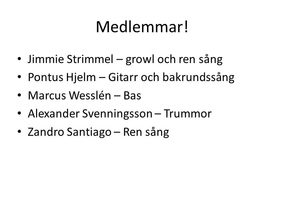 Medlemmar! Jimmie Strimmel – growl och ren sång Pontus Hjelm – Gitarr och bakrundssång Marcus Wesslén – Bas Alexander Svenningsson – Trummor Zandro Sa