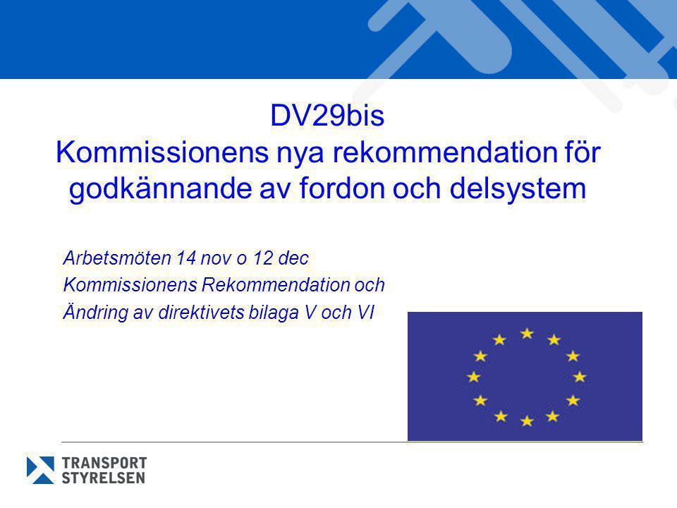 DV29bis Kommissionens nya rekommendation för godkännande av fordon och delsystem Arbetsmöten 14 nov o 12 dec Kommissionens Rekommendation och Ändring