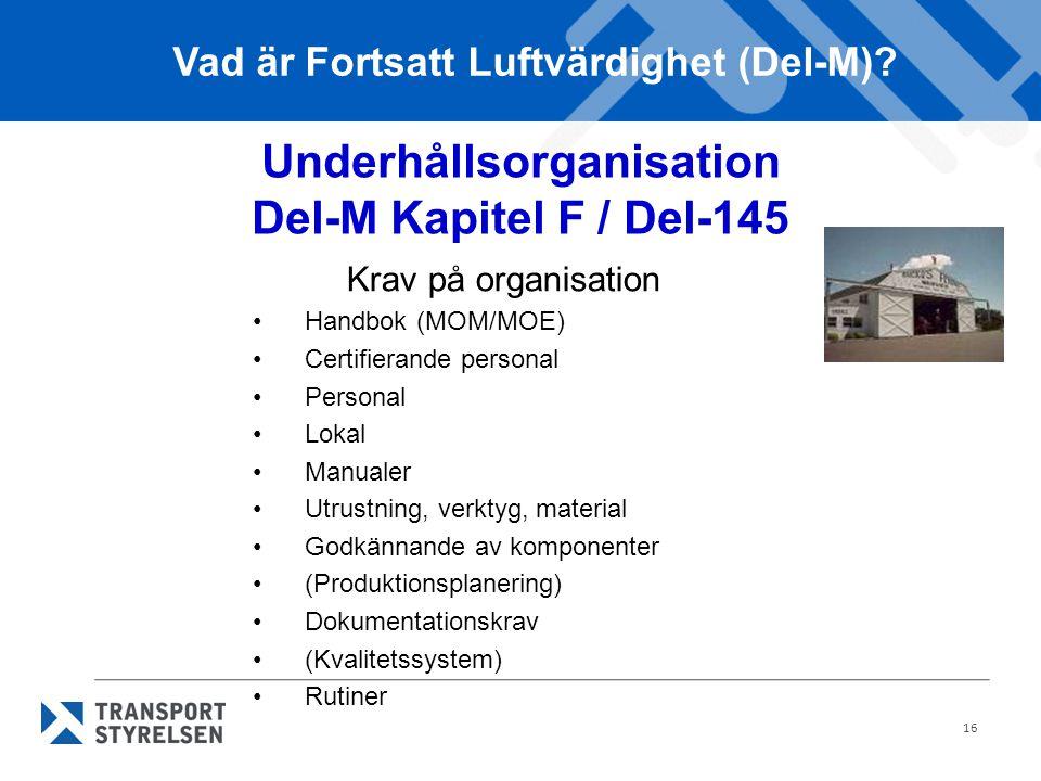 16 Krav på organisation Handbok (MOM/MOE) Certifierande personal Personal Lokal Manualer Utrustning, verktyg, material Godkännande av komponenter (Produktionsplanering) Dokumentationskrav (Kvalitetssystem) Rutiner Vad är Fortsatt Luftvärdighet (Del-M).