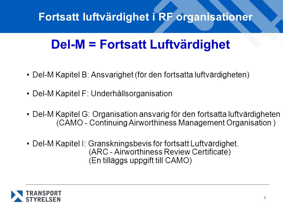 8 Del-M = Fortsatt Luftvärdighet Del-M Kapitel B: Ansvarighet (för den fortsatta luftvärdigheten) Del-M Kapitel F: Underhållsorganisation Del-M Kapitel G: Organisation ansvarig för den fortsatta luftvärdigheten (CAMO - Continuing Airworthiness Management Organisation ) Del-M Kapitel I: Granskningsbevis för fortsatt Luftvärdighet.