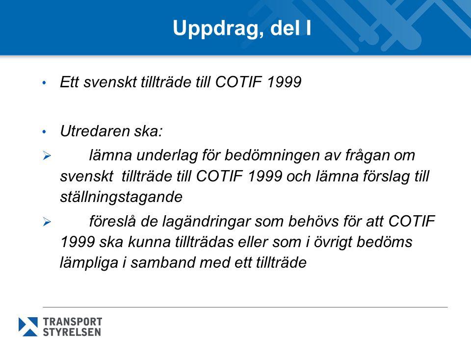 Uppdrag, del I Ett svenskt tillträde till COTIF 1999 Utredaren ska:  lämna underlag för bedömningen av frågan om svenskt tillträde till COTIF 1999 och lämna förslag till ställningstagande  föreslå de lagändringar som behövs för att COTIF 1999 ska kunna tillträdas eller som i övrigt bedöms lämpliga i samband med ett tillträde
