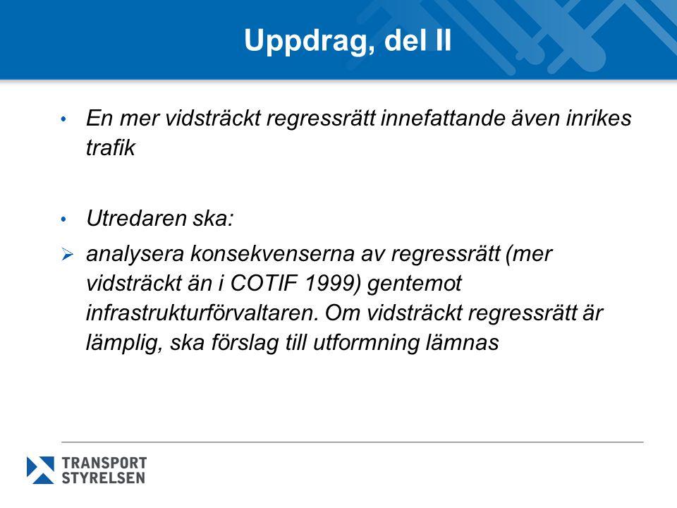 Uppdrag, del II En mer vidsträckt regressrätt innefattande även inrikes trafik Utredaren ska:  analysera konsekvenserna av regressrätt (mer vidsträckt än i COTIF 1999) gentemot infrastrukturförvaltaren.