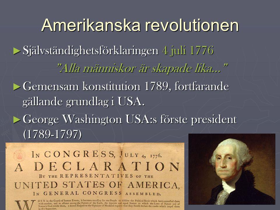 Amerikanska revolutionen ► Självständighetsförklaringen 4 juli 1776 Alla människor är skapade lika… ► Gemensam konstitution 1789, fortfarande gällande grundlag i USA.