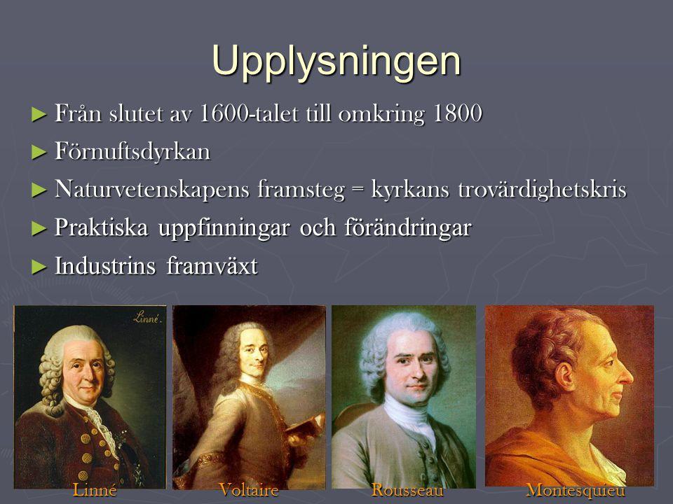 Upplysningen ► Från slutet av 1600-talet till omkring 1800 ► Förnuftsdyrkan ► Naturvetenskapens framsteg = kyrkans trovärdighetskris ► Praktiska uppfinningar och förändringar ► Industrins framväxt Linné Voltaire Rousseau Montesquieu Linné Voltaire Rousseau Montesquieu