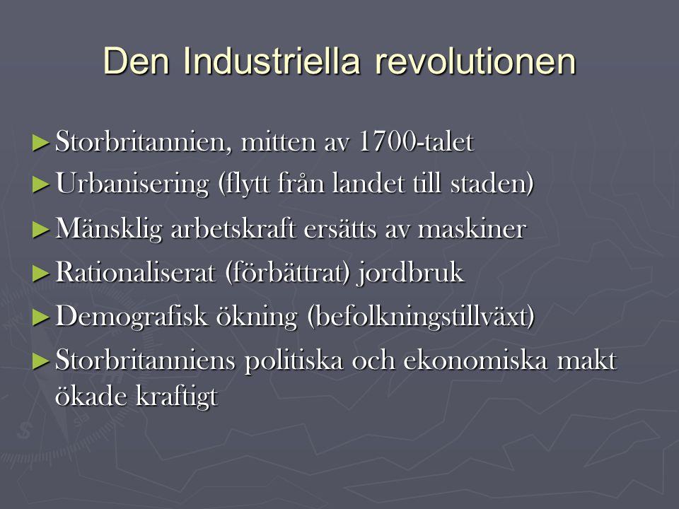 Den Industriella revolutionen ► Storbritannien, mitten av 1700-talet ► Urbanisering (flytt från landet till staden)  ► Mänsklig arbetskraft ersätts av maskiner ► Rationaliserat (förbättrat) jordbruk ► Demografisk ökning (befolkningstillväxt) ► Storbritanniens politiska och ekonomiska makt ökade kraftigt