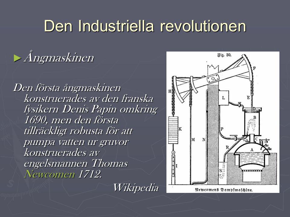 Den Industriella revolutionen ► Ångmaskinen Den första ångmaskinen konstruerades av den franska fysikern Denis Papin omkring 1690, men den första tillräckligt robusta för att pumpa vatten ur gruvor konstruerades av engelsmannen Thomas Newcomen 1712.