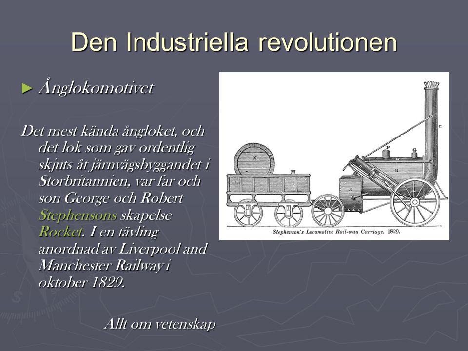 Den Industriella revolutionen ► Ånglokomotivet Det mest kända ångloket, och det lok som gav ordentlig skjuts åt järnvägsbyggandet i Storbritannien, var far och son George och Robert Stephensons skapelse Rocket.