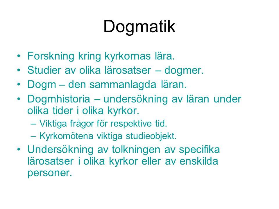 Dogmatik Forskning kring kyrkornas lära. Studier av olika lärosatser – dogmer. Dogm – den sammanlagda läran. Dogmhistoria – undersökning av läran unde
