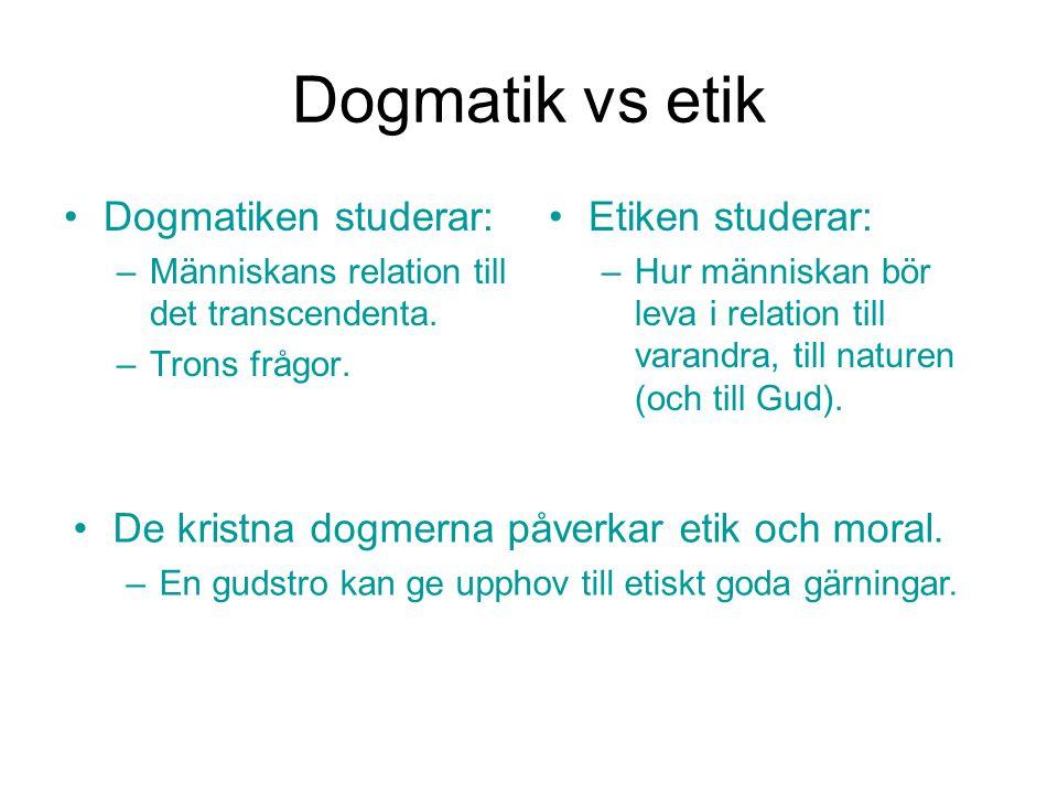 Dogmatik vs etik Dogmatiken studerar: –Människans relation till det transcendenta. –Trons frågor. Etiken studerar: –Hur människan bör leva i relation