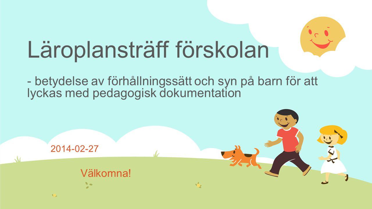 Läroplansträff förskolan - betydelse av förhållningssätt och syn på barn för att lyckas med pedagogisk dokumentation 2014-02-27 Välkomna!