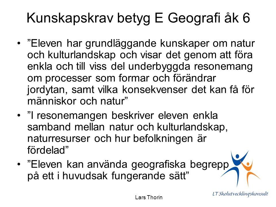 Lars Thorin Kunskapskrav betyg E Geografi åk 6 Eleven har grundläggande kunskaper om natur och kulturlandskap och visar det genom att föra enkla och till viss del underbyggda resonemang om processer som formar och förändrar jordytan, samt vilka konsekvenser det kan få för människor och natur I resonemangen beskriver eleven enkla samband mellan natur och kulturlandskap, naturresurser och hur befolkningen är fördelad Eleven kan använda geografiska begrepp på ett i huvudsak fungerande sätt