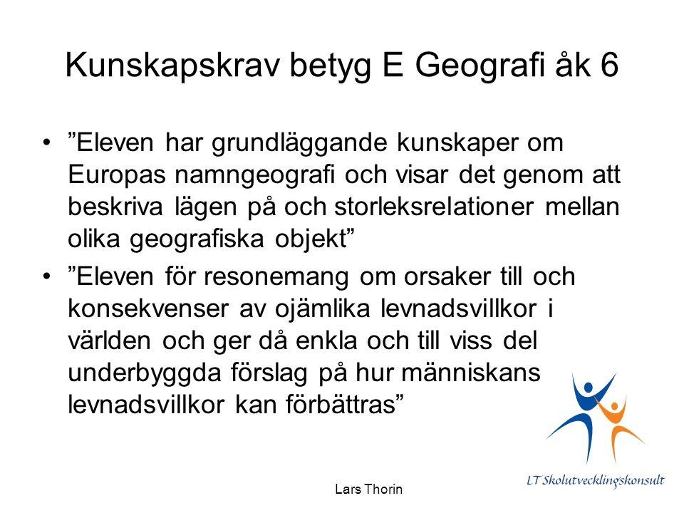 Lars Thorin Kunskapskrav betyg E Geografi åk 6 Eleven har grundläggande kunskaper om Europas namngeografi och visar det genom att beskriva lägen på och storleksrelationer mellan olika geografiska objekt Eleven för resonemang om orsaker till och konsekvenser av ojämlika levnadsvillkor i världen och ger då enkla och till viss del underbyggda förslag på hur människans levnadsvillkor kan förbättras