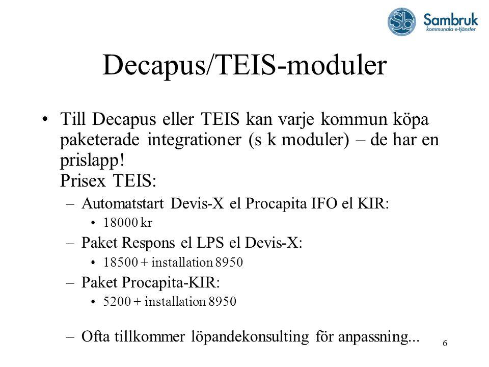 6 Decapus/TEIS-moduler Till Decapus eller TEIS kan varje kommun köpa paketerade integrationer (s k moduler) – de har en prislapp! Prisex TEIS: –Automa