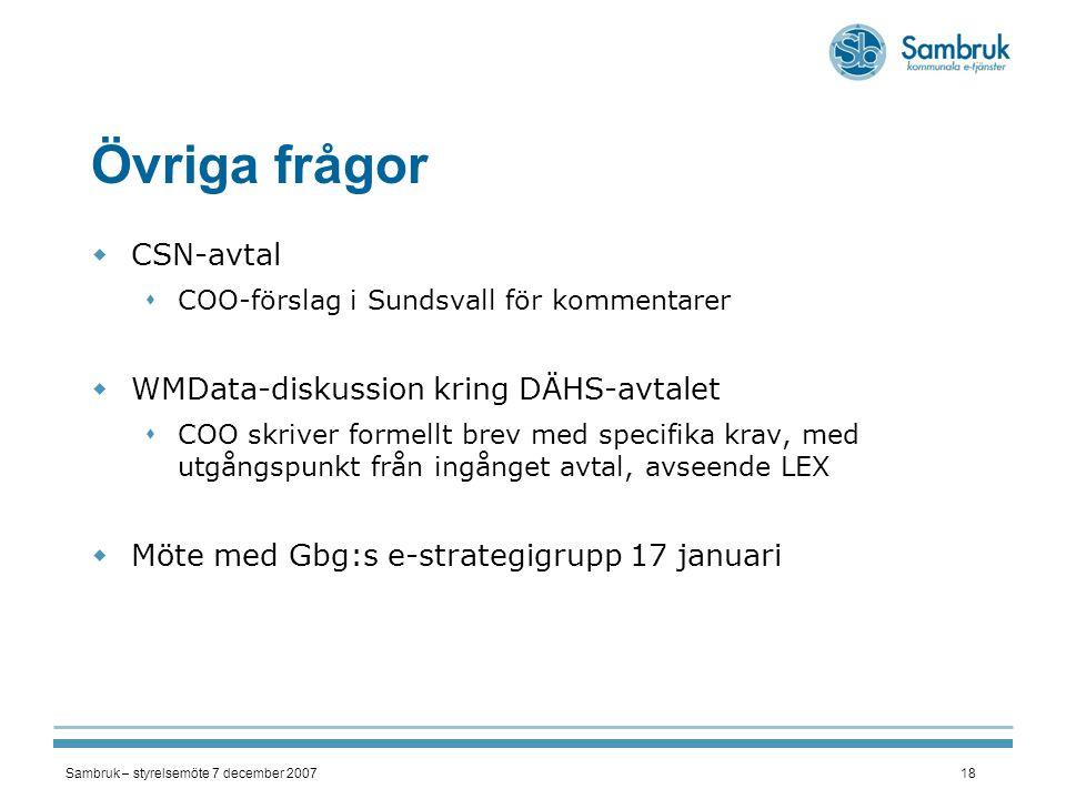 Sambruk – styrelsemöte 7 december 200718 Övriga frågor  CSN-avtal  COO-förslag i Sundsvall för kommentarer  WMData-diskussion kring DÄHS-avtalet  COO skriver formellt brev med specifika krav, med utgångspunkt från ingånget avtal, avseende LEX  Möte med Gbg:s e-strategigrupp 17 januari