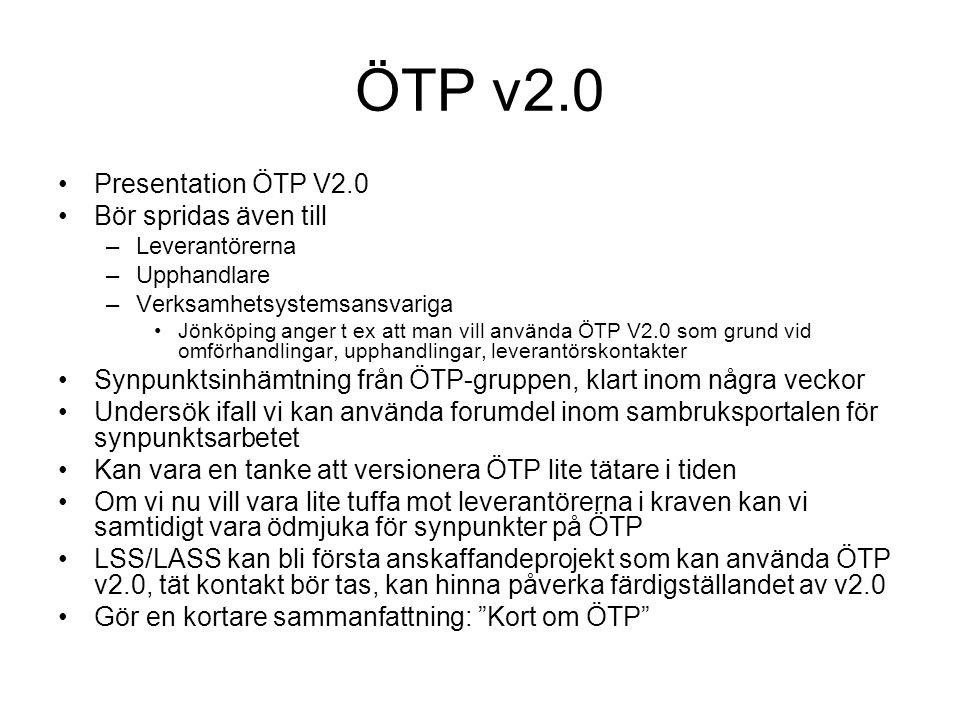 ÖTP v2.0 Presentation ÖTP V2.0 Bör spridas även till –Leverantörerna –Upphandlare –Verksamhetsystemsansvariga Jönköping anger t ex att man vill använda ÖTP V2.0 som grund vid omförhandlingar, upphandlingar, leverantörskontakter Synpunktsinhämtning från ÖTP-gruppen, klart inom några veckor Undersök ifall vi kan använda forumdel inom sambruksportalen för synpunktsarbetet Kan vara en tanke att versionera ÖTP lite tätare i tiden Om vi nu vill vara lite tuffa mot leverantörerna i kraven kan vi samtidigt vara ödmjuka för synpunkter på ÖTP LSS/LASS kan bli första anskaffandeprojekt som kan använda ÖTP v2.0, tät kontakt bör tas, kan hinna påverka färdigställandet av v2.0 Gör en kortare sammanfattning: Kort om ÖTP