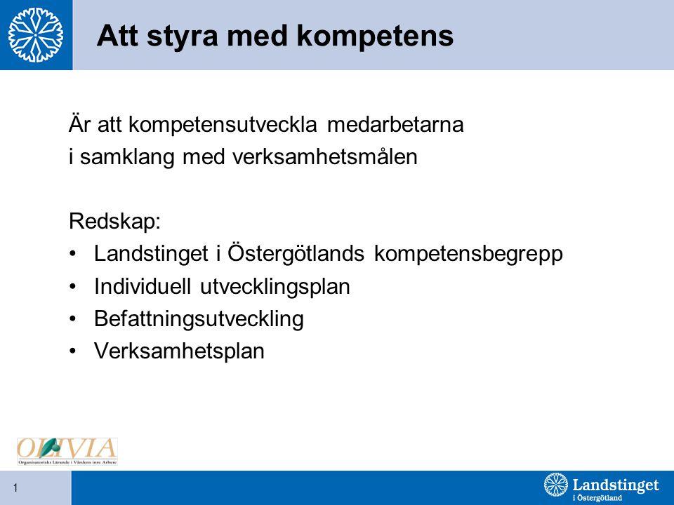 1 Att styra med kompetens Är att kompetensutveckla medarbetarna i samklang med verksamhetsmålen Redskap: Landstinget i Östergötlands kompetensbegrepp Individuell utvecklingsplan Befattningsutveckling Verksamhetsplan