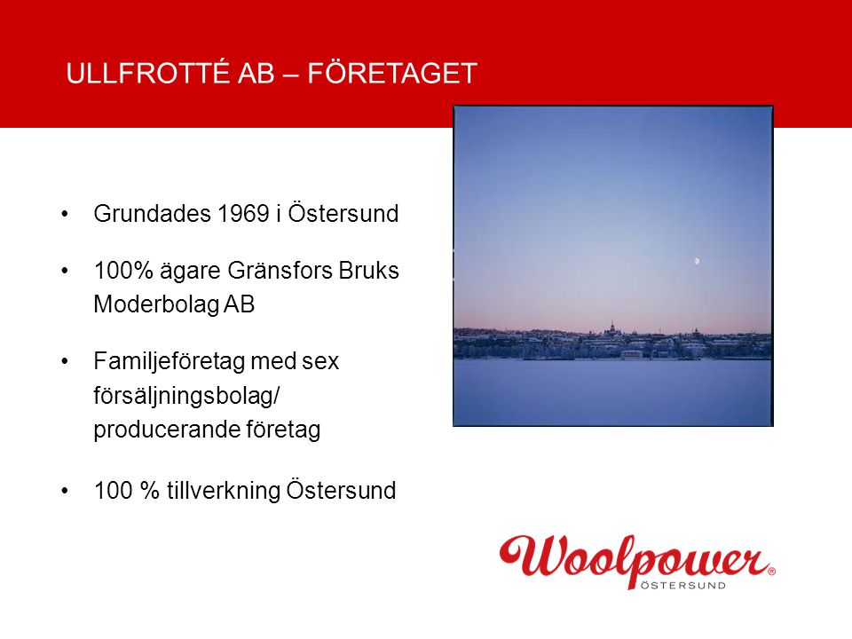 Grundades 1969 i Östersund 100% ägare Gränsfors Bruks Moderbolag AB Familjeföretag med sex försäljningsbolag/ producerande företag 100 % tillverkning Östersund ULLFROTTÉ AB – FÖRETAGET