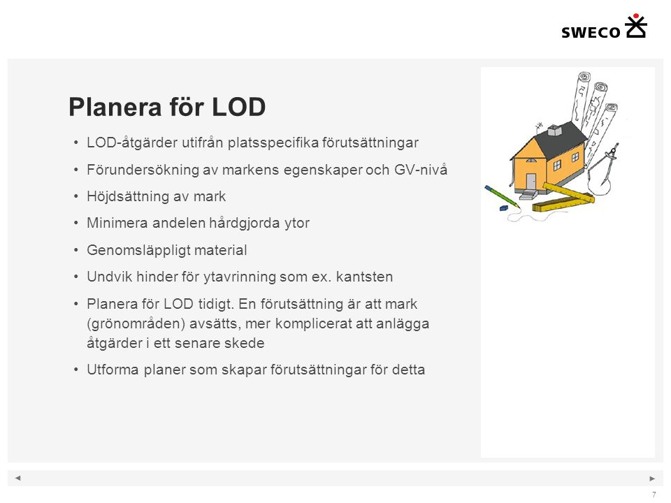 ◄ ► Planera för LOD 7 LOD-åtgärder utifrån platsspecifika förutsättningar Förundersökning av markens egenskaper och GV-nivå Höjdsättning av mark Minimera andelen hårdgjorda ytor Genomsläppligt material Undvik hinder för ytavrinning som ex.