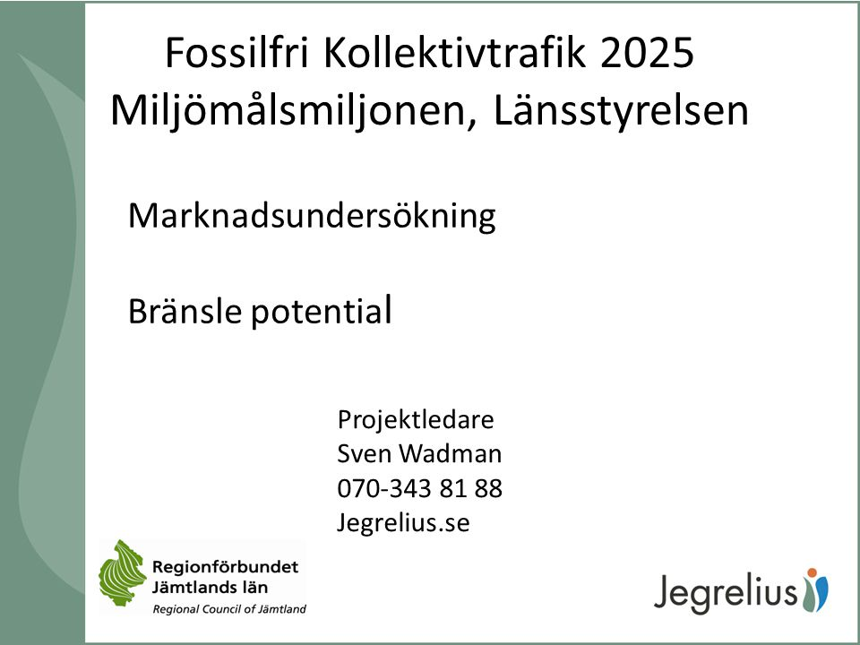 Fossilfri Kollektivtrafik 2025 Miljömålsmiljonen, Länsstyrelsen Marknadsundersökning Bränsle potentia l Projektledare Sven Wadman 070-343 81 88 Jegrel