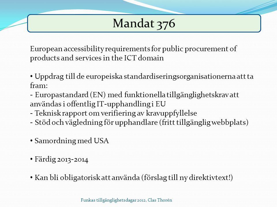Mandat 376 European accessibility requirements for public procurement of products and services in the ICT domain Uppdrag till de europeiska standardiseringsorganisationerna att ta fram: - Europastandard (EN) med funktionella tillgänglighetskrav att användas i offentlig IT-upphandling i EU - Teknisk rapport om verifiering av kravuppfyllelse - Stöd och vägledning för upphandlare (fritt tillgänglig webbplats) Samordning med USA Färdig 2013-2014 Kan bli obligatorisk att använda (förslag till ny direktivtext!) Funkas tillgänglighetsdagar 2012, Clas Thorén