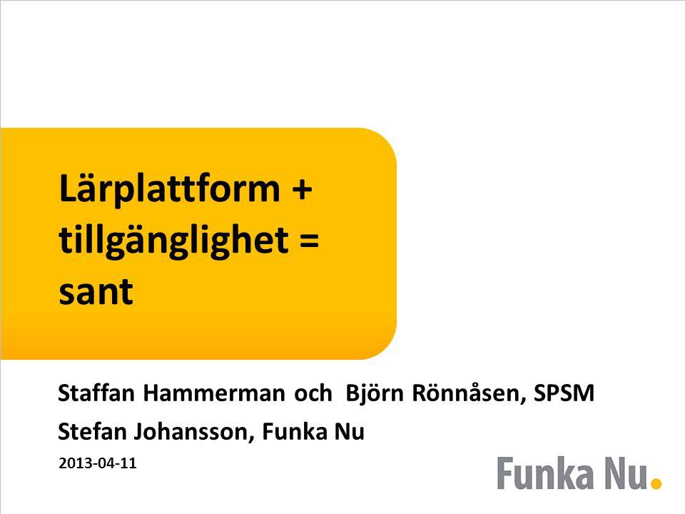 Lärplattform + tillgänglighet = sant Staffan Hammerman och Björn Rönnåsen, SPSM Stefan Johansson, Funka Nu 2013-04-11