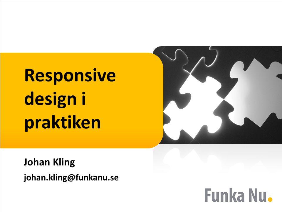 Responsive design i praktiken Johan Kling johan.kling@funkanu.se