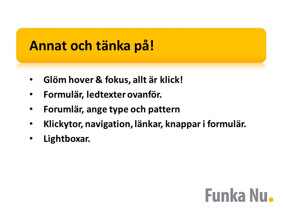 Annat och tänka på! Glöm hover & fokus, allt är klick! Formulär, ledtexter ovanför. Forumlär, ange type och pattern Klickytor, navigation, länkar, kna