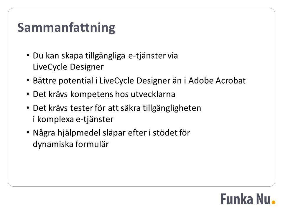 Sammanfattning Du kan skapa tillgängliga e-tjänster via LiveCycle Designer Bättre potential i LiveCycle Designer än i Adobe Acrobat Det krävs kompetens hos utvecklarna Det krävs tester för att säkra tillgängligheten i komplexa e-tjänster Några hjälpmedel släpar efter i stödet för dynamiska formulär Du kan skapa tillgängliga e-tjänster via LiveCycle Designer Bättre potential i LiveCycle Designer än i Adobe Acrobat Det krävs kompetens hos utvecklarna Det krävs tester för att säkra tillgängligheten i komplexa e-tjänster Några hjälpmedel släpar efter i stödet för dynamiska formulär