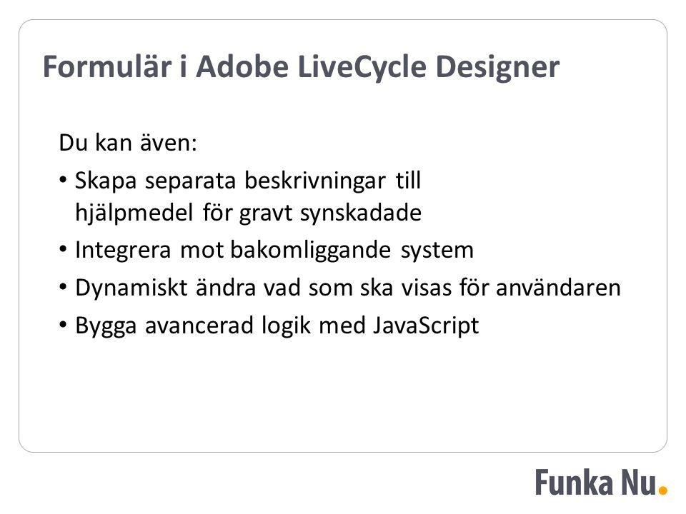 Formulär i Adobe LiveCycle Designer Du kan även: Skapa separata beskrivningar till hjälpmedel för gravt synskadade Integrera mot bakomliggande system Dynamiskt ändra vad som ska visas för användaren Bygga avancerad logik med JavaScript Du kan även: Skapa separata beskrivningar till hjälpmedel för gravt synskadade Integrera mot bakomliggande system Dynamiskt ändra vad som ska visas för användaren Bygga avancerad logik med JavaScript