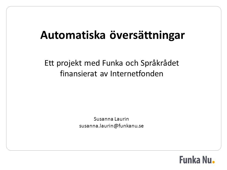 Ett projekt med Funka och Språkrådet finansierat av Internetfonden Automatiska översättningar Susanna Laurin susanna.laurin@funkanu.se