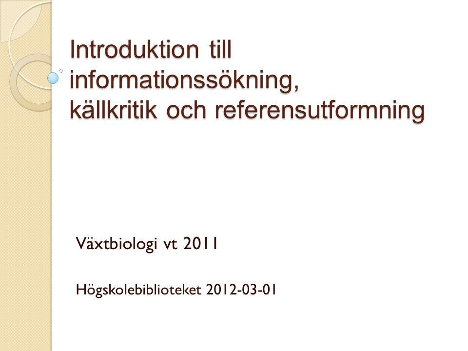 Introduktion till informationssökning, källkritik och referensutformning Växtbiologi vt 2011 Högskolebiblioteket 2012-03-01