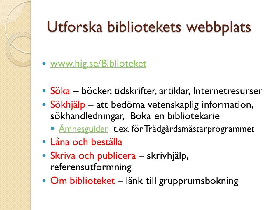 Utforska bibliotekets webbplats www.hig.se/Biblioteket Söka – böcker, tidskrifter, artiklar, Internetresurser Sökhjälp – att bedöma vetenskaplig information, sökhandledningar, Boka en bibliotekarie Ämnesguider t.ex.