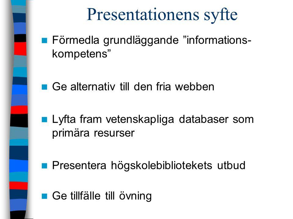 Presentationens syfte Förmedla grundläggande informations- kompetens Ge alternativ till den fria webben Lyfta fram vetenskapliga databaser som primära resurser Presentera högskolebibliotekets utbud Ge tillfälle till övning