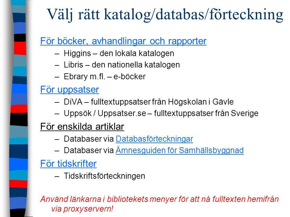 Välj rätt katalog/databas/förteckning För böcker, avhandlingar och rapporter –Higgins – den lokala katalogen –Libris – den nationella katalogen –Ebrary m.fl.