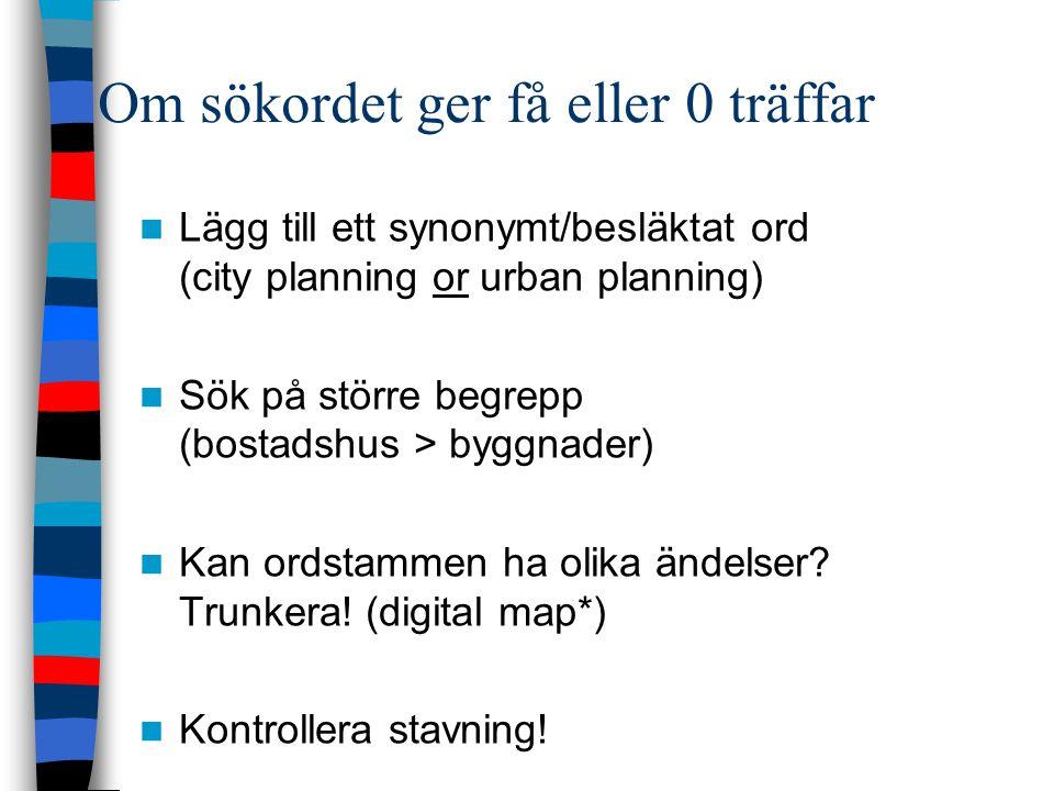 Om sökordet ger få eller 0 träffar Lägg till ett synonymt/besläktat ord (city planning or urban planning) Sök på större begrepp (bostadshus > byggnader) Kan ordstammen ha olika ändelser.