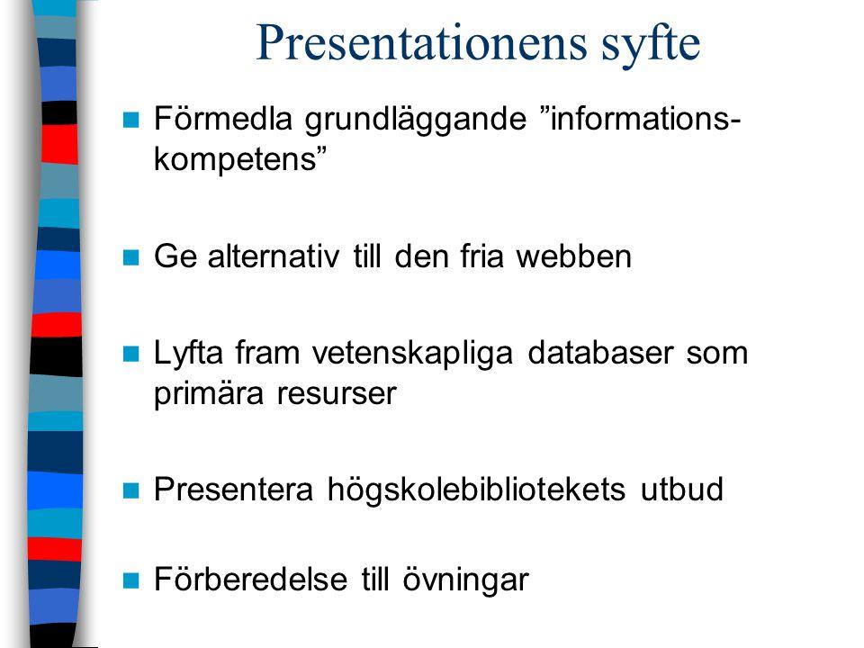 Presentationens syfte Förmedla grundläggande informations- kompetens Ge alternativ till den fria webben Lyfta fram vetenskapliga databaser som primära resurser Presentera högskolebibliotekets utbud Förberedelse till övningar