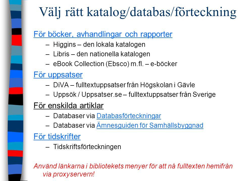 Välj rätt katalog/databas/förteckning För böcker, avhandlingar och rapporter –Higgins – den lokala katalogen –Libris – den nationella katalogen –eBook Collection (Ebsco) m.fl.