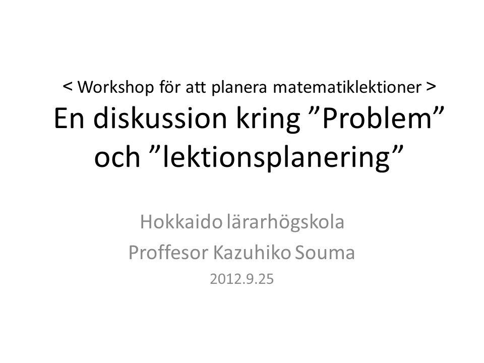 < Workshop för att planera matematiklektioner > En diskussion kring Problem och lektionsplanering Hokkaido lärarhögskola Proffesor Kazuhiko Souma 2012.9.25