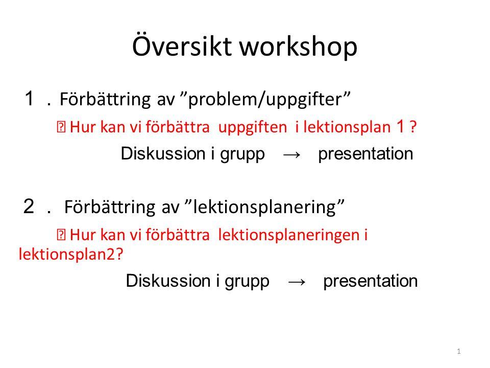 Översikt workshop 1. Förbättring av problem/uppgifter ※ Hur kan vi förbättra uppgiften i lektionsplan 1 .