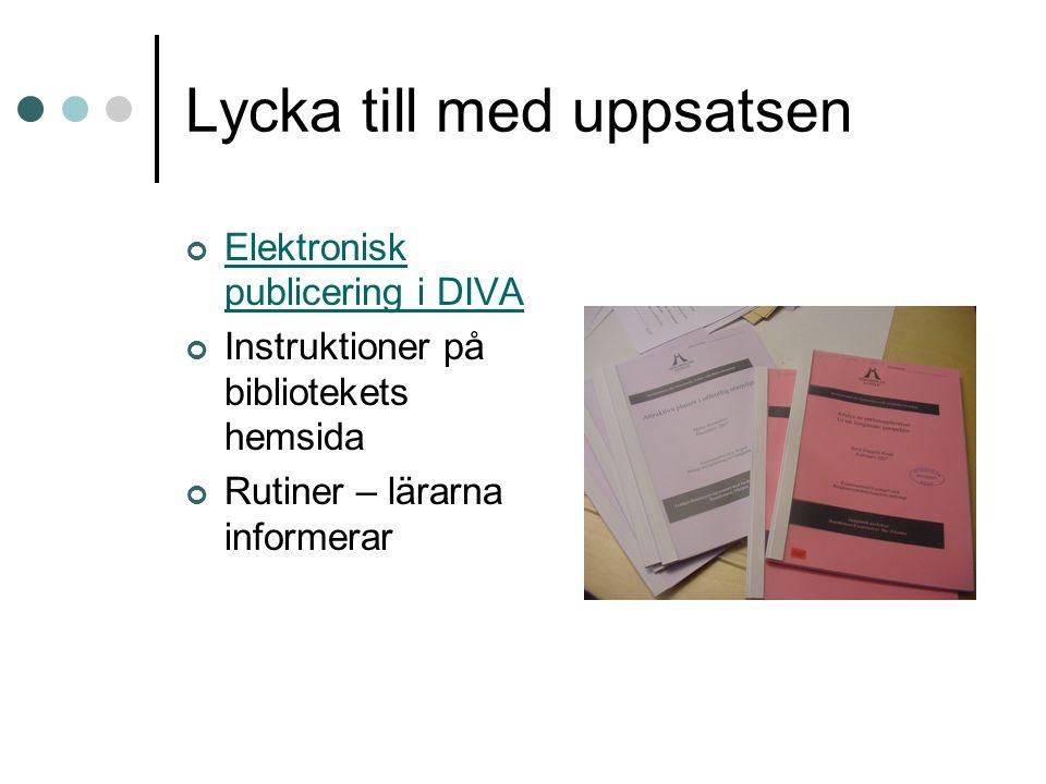 Lycka till med uppsatsen Elektronisk publicering i DIVA Instruktioner på bibliotekets hemsida Rutiner – lärarna informerar