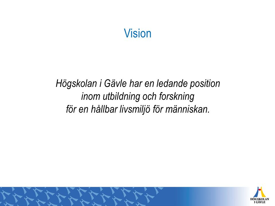 Vision Högskolan i Gävle har en ledande position inom utbildning och forskning för en hållbar livsmiljö för människan.