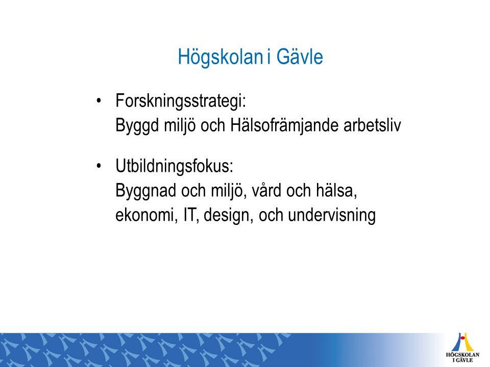 Högskolan i Gävle Forskningsstrategi: Byggd miljö och Hälsofrämjande arbetsliv Utbildningsfokus: Byggnad och miljö, vård och hälsa, ekonomi, IT, design, och undervisning