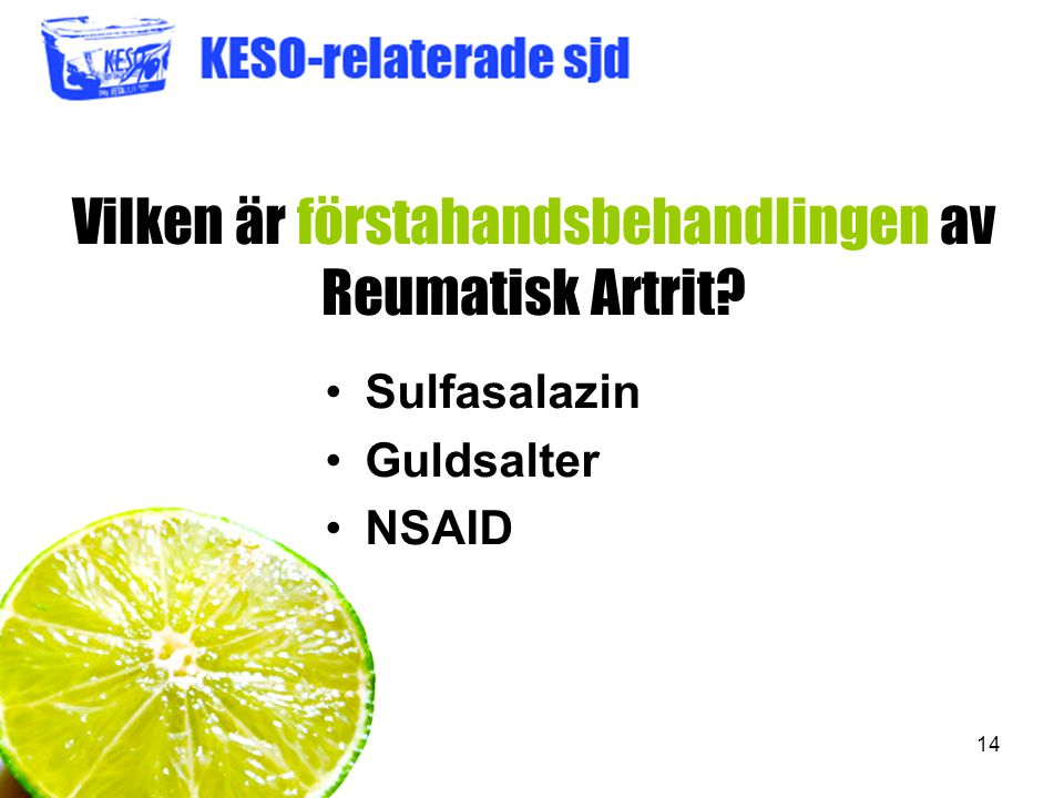 14 Vilken är förstahandsbehandlingen av Reumatisk Artrit? Sulfasalazin Guldsalter NSAID