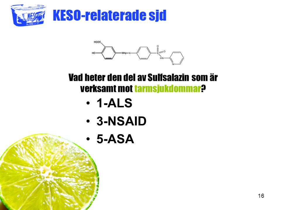 16 Vad heter den del av Sulfsalazin som är verksamt mot tarmsjukdommar? 1-ALS 3-NSAID 5-ASA