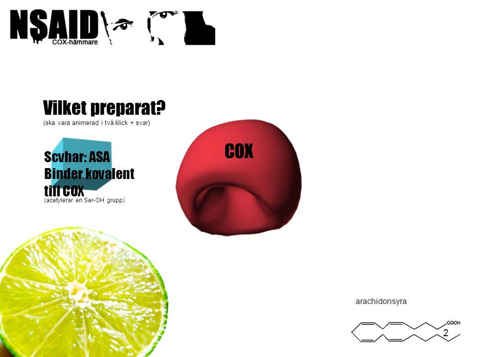 2 Vilket preparat? (ska vara animerad i två klick + svar) arachidonsyra Scvhar: ASA Binder kovalent till COX (acetylerar en Ser-OH grupp) COX
