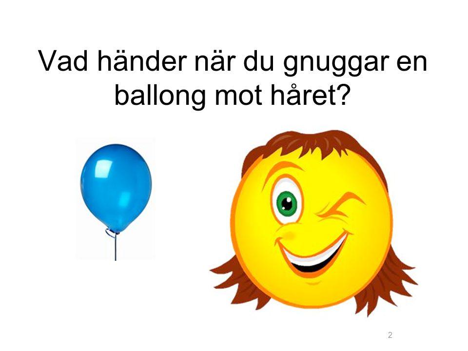 2 Vad händer när du gnuggar en ballong mot håret?