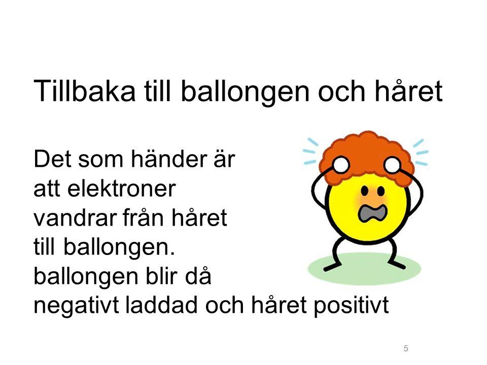 5 Tillbaka till ballongen och håret Det som händer är att elektroner vandrar från håret till ballongen. ballongen blir då negativt laddad och håret po
