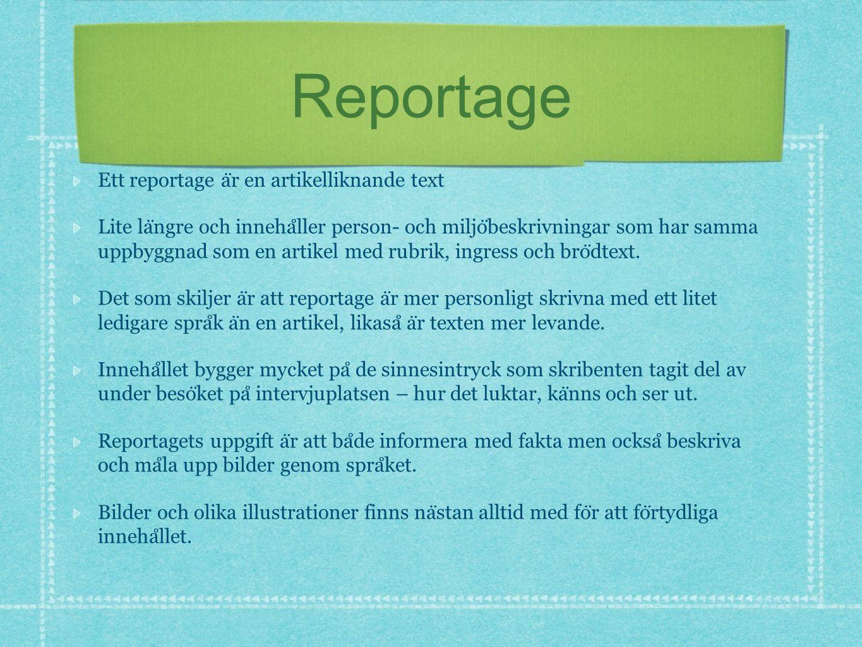 Reportage Ett reportage a ̈ r en artikelliknande text Lite la ̈ ngre och inneha ̊ ller person- och miljo ̈ beskrivningar som har samma uppbyggnad som en artikel med rubrik, ingress och bro ̈ dtext.