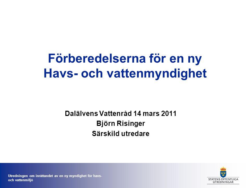 Utredningen om inrättandet av en ny myndighet för havs- och vattenmiljö Förberedelserna för en ny Havs- och vattenmyndighet Dalälvens Vattenråd 14 mars 2011 Björn Risinger Särskild utredare