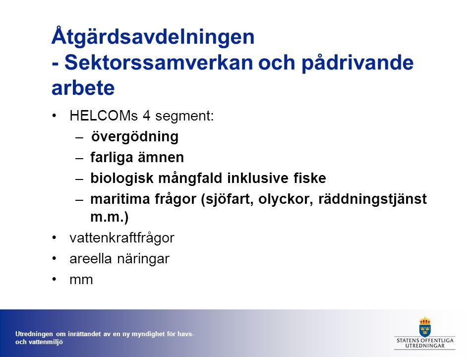 Utredningen om inrättandet av en ny myndighet för havs- och vattenmiljö Åtgärdsavdelningen - Sektorssamverkan och pådrivande arbete HELCOMs 4 segment: –övergödning –farliga ämnen –biologisk mångfald inklusive fiske –maritima frågor (sjöfart, olyckor, räddningstjänst m.m.) vattenkraftfrågor areella näringar mm